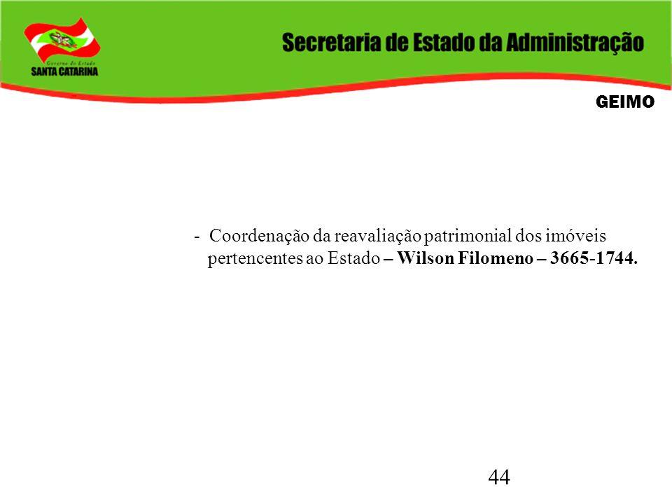 44 GEIMO - Coordenação da reavaliação patrimonial dos imóveis pertencentes ao Estado – Wilson Filomeno – 3665-1744.