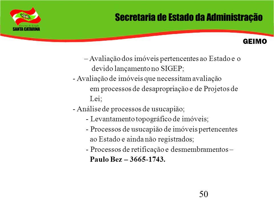 50 GEIMO – Avaliação dos imóveis pertencentes ao Estado e o devido lançamento no SIGEP; - Avaliação de imóveis que necessitam avaliação em processos d