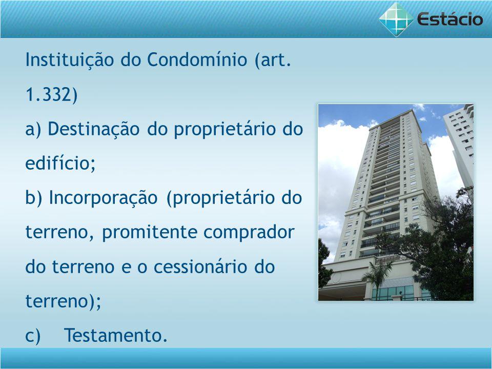 Instituição do Condomínio (art. 1.332) a) Destinação do proprietário do edifício; b) Incorporação (proprietário do terreno, promitente comprador do te