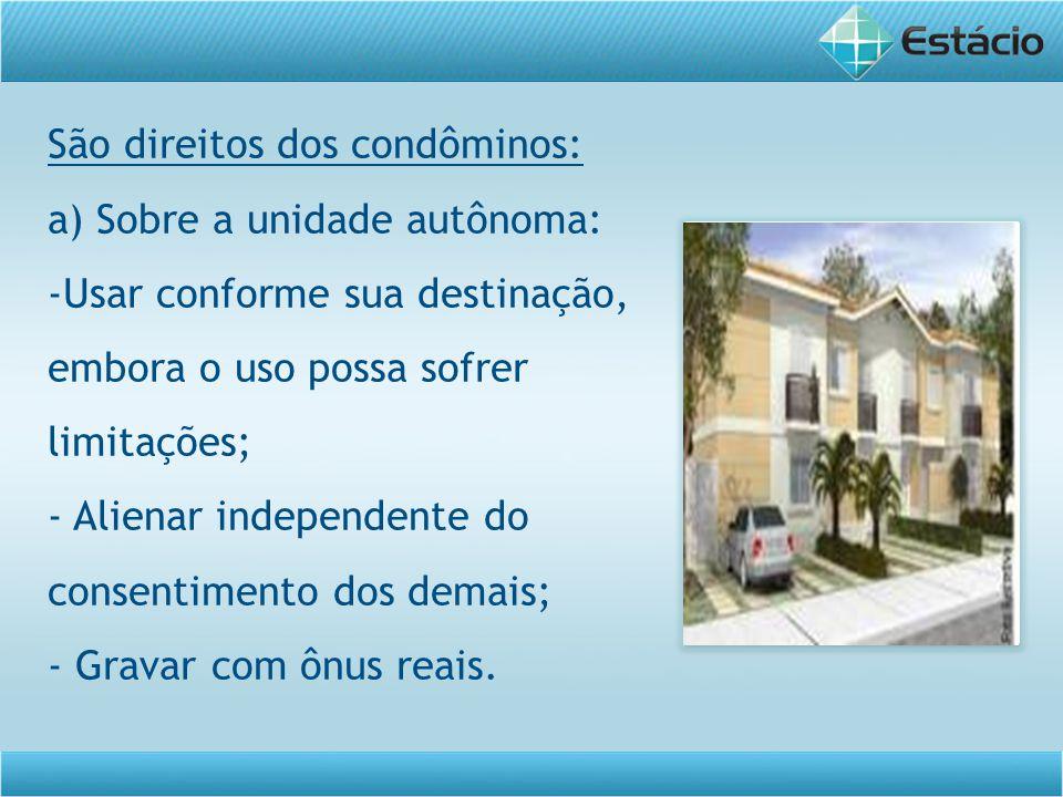 São direitos dos condôminos: a) Sobre a unidade autônoma: -Usar conforme sua destinação, embora o uso possa sofrer limitações; - Alienar independente