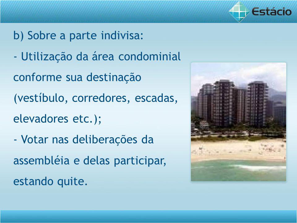b) Sobre a parte indivisa: - Utilização da área condominial conforme sua destinação (vestíbulo, corredores, escadas, elevadores etc.); - Votar nas del