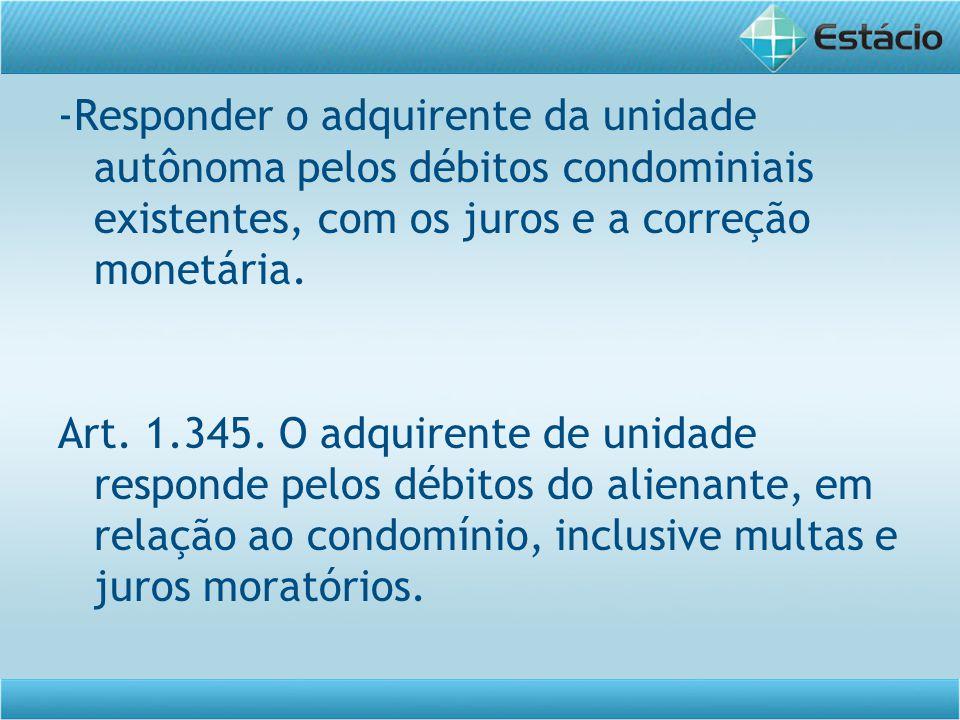 -Responder o adquirente da unidade autônoma pelos débitos condominiais existentes, com os juros e a correção monetária. Art. 1.345. O adquirente de un