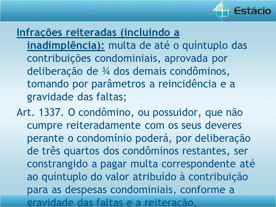 Infrações reiteradas (incluindo a inadimplência): multa de até o quíntuplo das contribuições condominiais, aprovada por deliberação de ¾ dos demais co