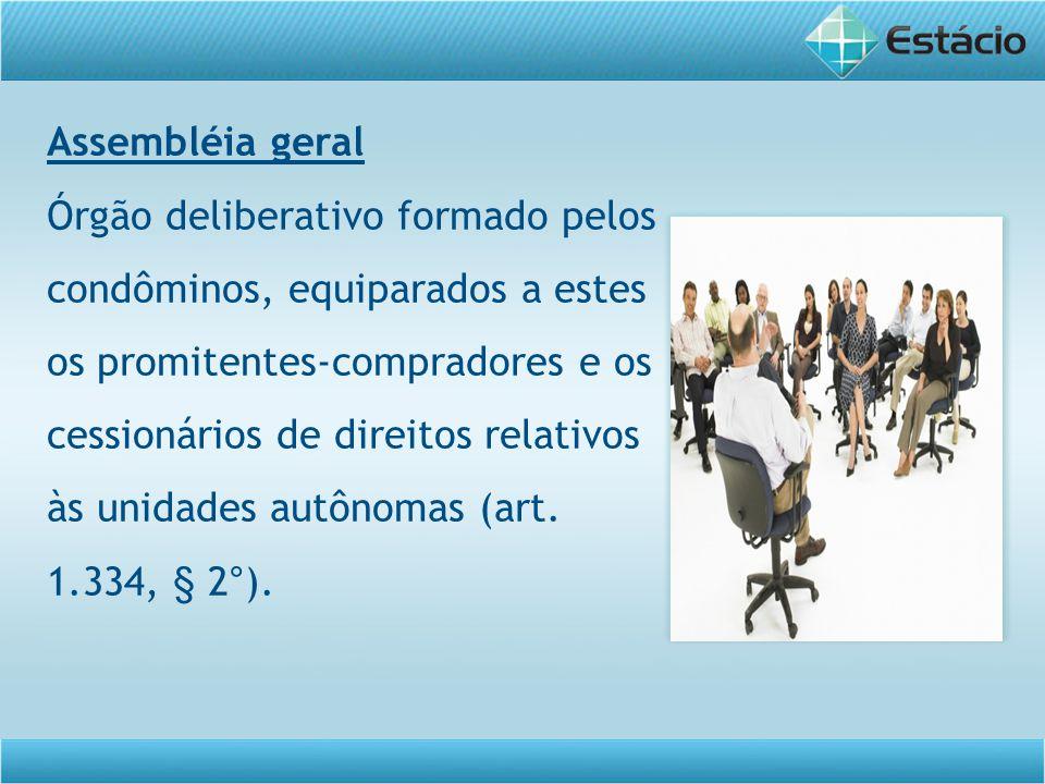Assembléia geral Órgão deliberativo formado pelos condôminos, equiparados a estes os promitentes-compradores e os cessionários de direitos relativos à