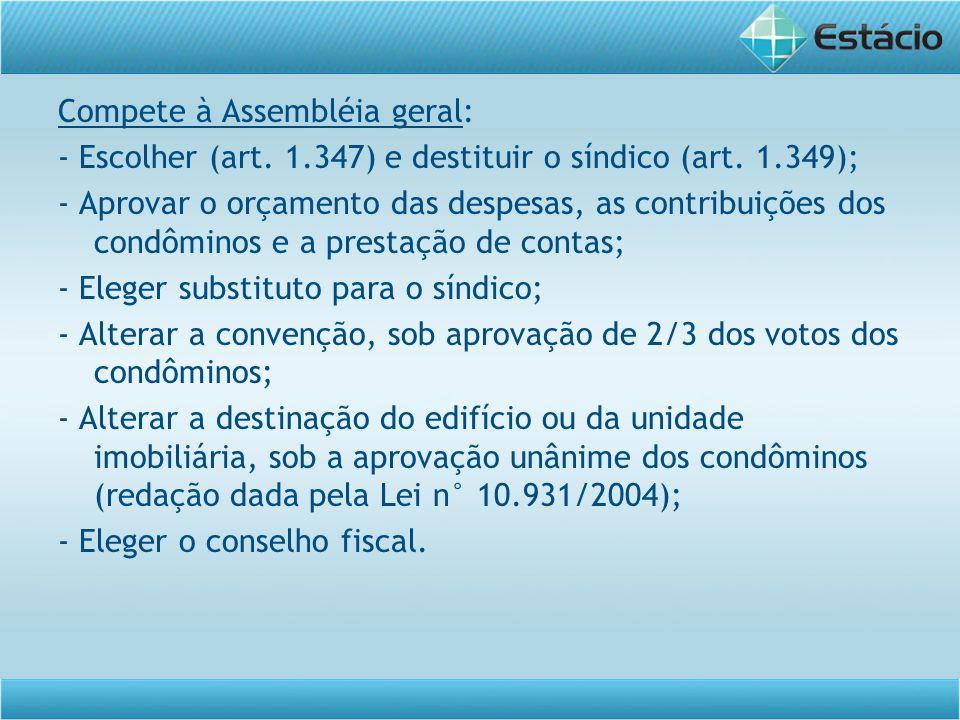 Compete à Assembléia geral: - Escolher (art. 1.347) e destituir o síndico (art. 1.349); - Aprovar o orçamento das despesas, as contribuições dos condô