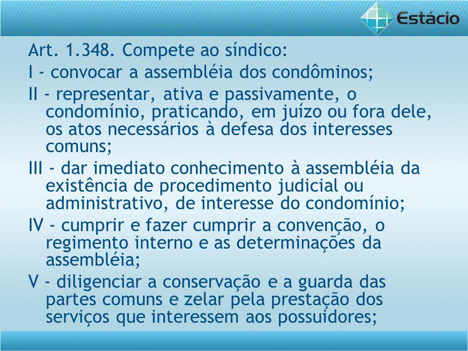 Art. 1.348. Compete ao síndico: I - convocar a assembléia dos condôminos; II - representar, ativa e passivamente, o condomínio, praticando, em juízo o