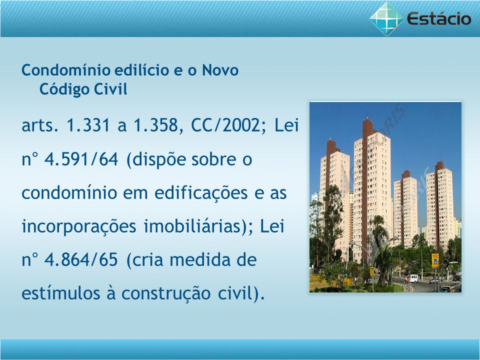 Condomínio edilício e o Novo Código Civil arts. 1.331 a 1.358, CC/2002; Lei n° 4.591/64 (dispõe sobre o condomínio em edificações e as incorporações i