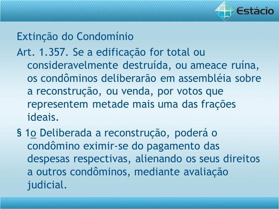 Extinção do Condomínio Art. 1.357. Se a edificação for total ou consideravelmente destruída, ou ameace ruína, os condôminos deliberarão em assembléia