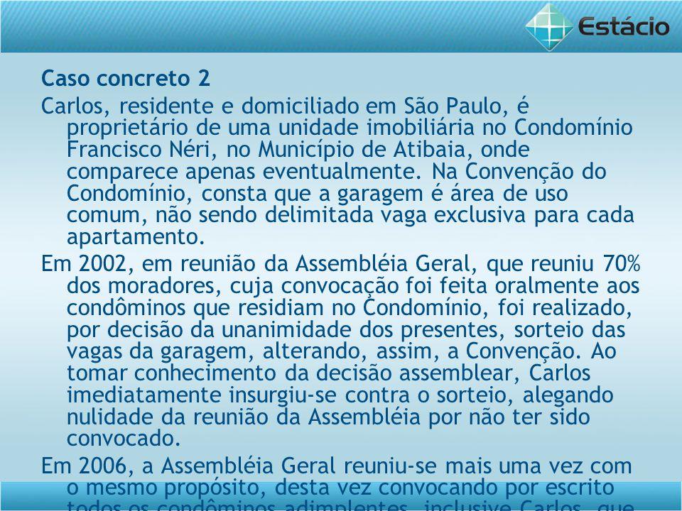 Caso concreto 2 Carlos, residente e domiciliado em São Paulo, é proprietário de uma unidade imobiliária no Condomínio Francisco Néri, no Município de