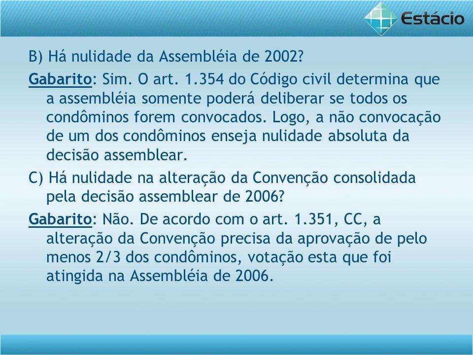 B) Há nulidade da Assembléia de 2002? Gabarito: Sim. O art. 1.354 do Código civil determina que a assembléia somente poderá deliberar se todos os cond