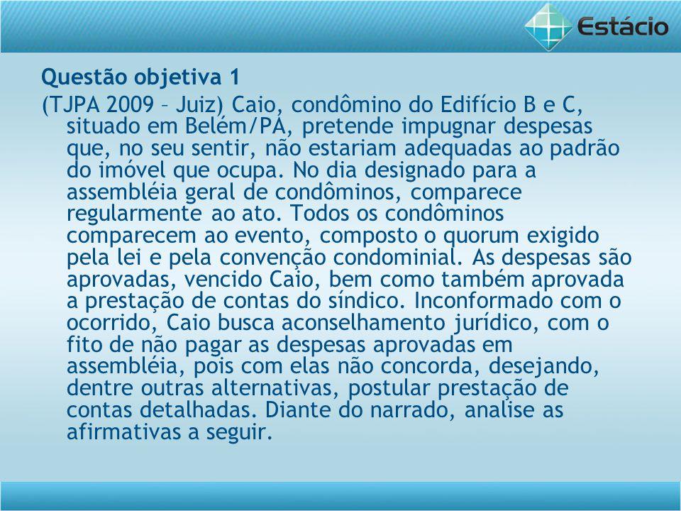Questão objetiva 1 (TJPA 2009 – Juiz) Caio, condômino do Edifício B e C, situado em Belém/PA, pretende impugnar despesas que, no seu sentir, não estar