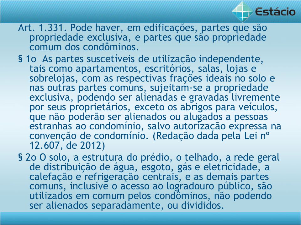 Art. 1.331. Pode haver, em edificações, partes que são propriedade exclusiva, e partes que são propriedade comum dos condôminos. § 1o As partes suscet
