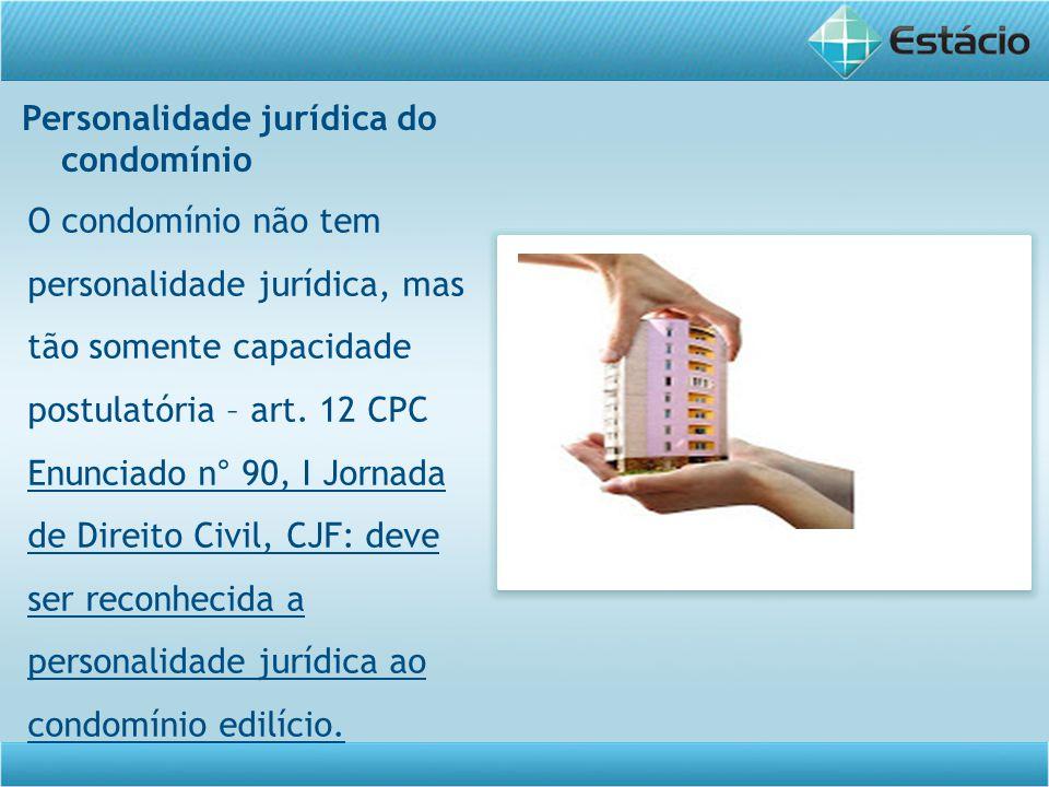 Personalidade jurídica do condomínio O condomínio não tem personalidade jurídica, mas tão somente capacidade postulatória – art. 12 CPC Enunciado n° 9