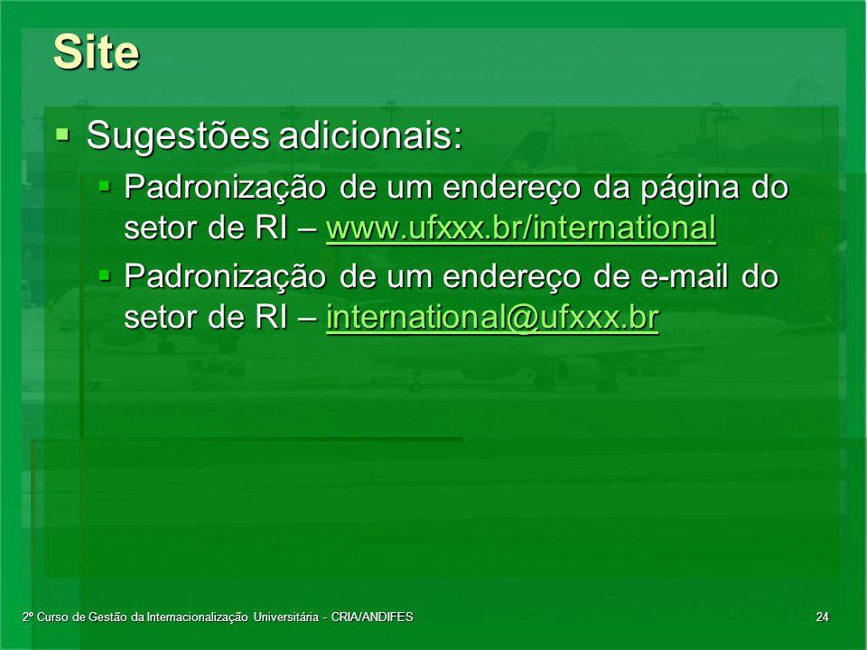2º Curso de Gestão da Internacionalização Universitária - CRIA/ANDIFES24Site  Sugestões adicionais:  Padronização de um endereço da página do setor de RI – www.ufxxx.br/international www.ufxxx.br/international  Padronização de um endereço de e-mail do setor de RI – international@ufxxx.br international@ufxxx.br