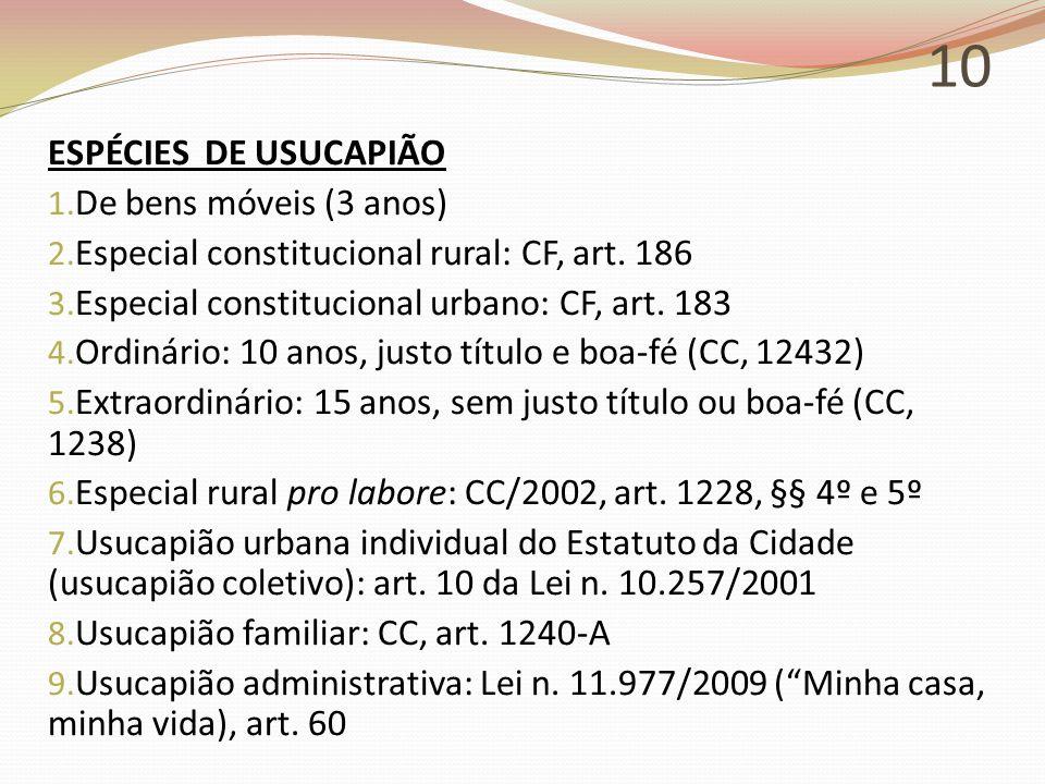 10 ESPÉCIES DE USUCAPIÃO 1. De bens móveis (3 anos) 2. Especial constitucional rural: CF, art. 186 3. Especial constitucional urbano: CF, art. 183 4.