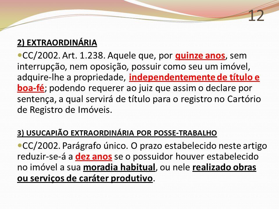 12 2) EXTRAORDINÁRIA CC/2002. Art. 1.238. Aquele que, por quinze anos, sem interrupção, nem oposição, possuir como seu um imóvel, adquire-lhe a propri