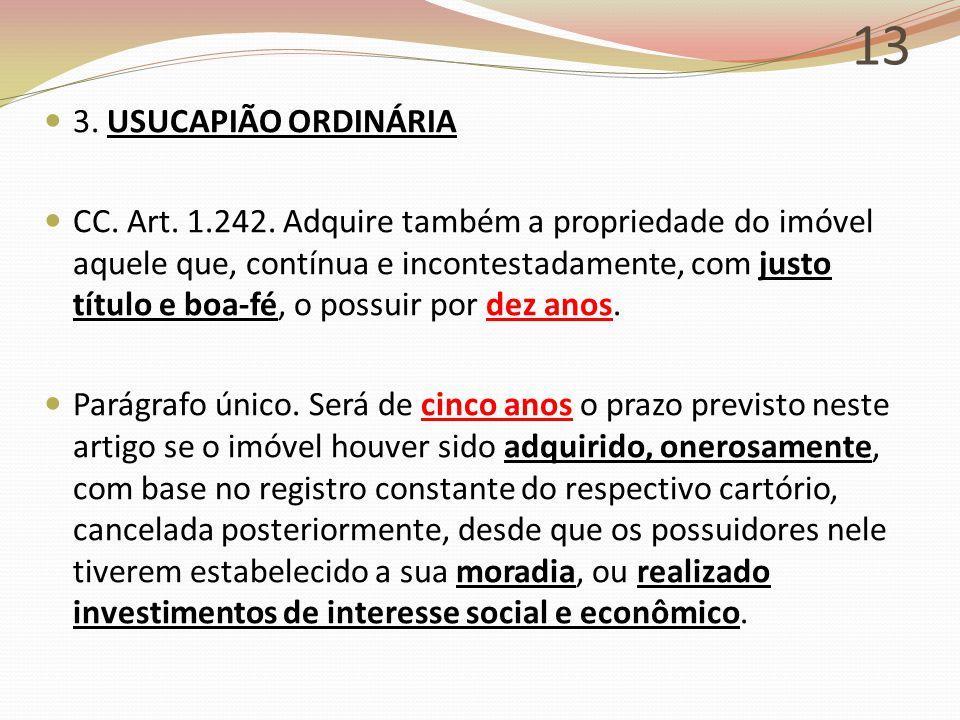 13 3. USUCAPIÃO ORDINÁRIA CC. Art. 1.242. Adquire também a propriedade do imóvel aquele que, contínua e incontestadamente, com justo título e boa-fé,