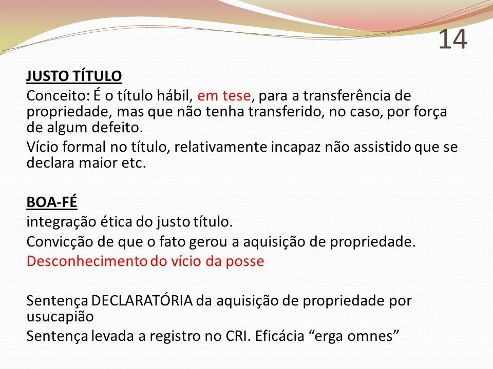 14 JUSTO TÍTULO Conceito: É o título hábil, em tese, para a transferência de propriedade, mas que não tenha transferido, no caso, por força de algum d