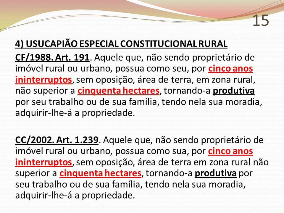 15 4) USUCAPIÃO ESPECIAL CONSTITUCIONAL RURAL CF/1988. Art. 191. Aquele que, não sendo proprietário de imóvel rural ou urbano, possua como seu, por ci