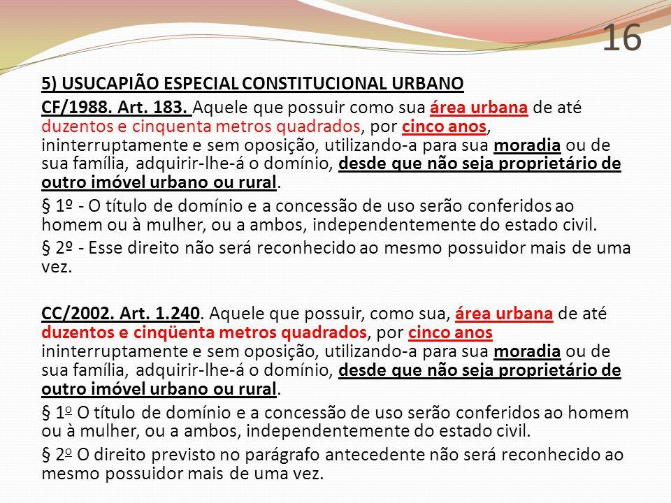16 5) USUCAPIÃO ESPECIAL CONSTITUCIONAL URBANO CF/1988. Art. 183. Aquele que possuir como sua área urbana de até duzentos e cinquenta metros quadrados