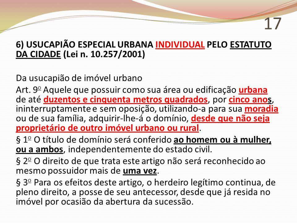 17 6) USUCAPIÃO ESPECIAL URBANA INDIVIDUAL PELO ESTATUTO DA CIDADE (Lei n. 10.257/2001) Da usucapião de imóvel urbano Art. 9 o Aquele que possuir como