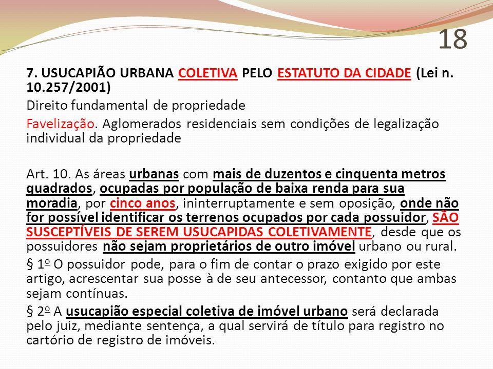 18 7. USUCAPIÃO URBANA COLETIVA PELO ESTATUTO DA CIDADE (Lei n. 10.257/2001) Direito fundamental de propriedade Favelização. Aglomerados residenciais