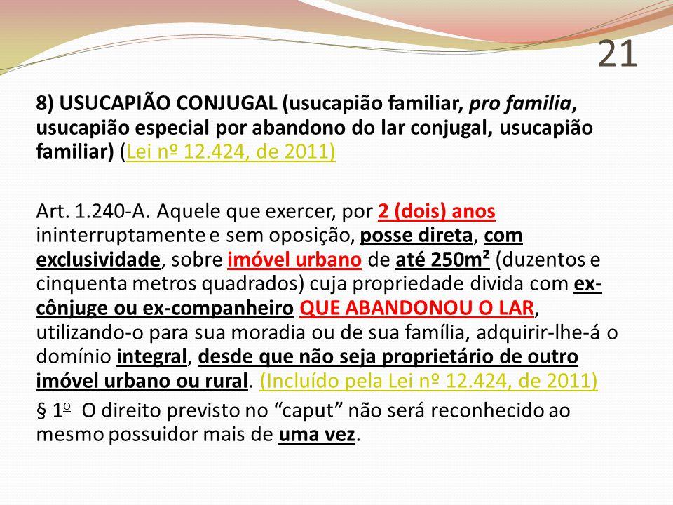 21 8) USUCAPIÃO CONJUGAL (usucapião familiar, pro familia, usucapião especial por abandono do lar conjugal, usucapião familiar) (Lei nº 12.424, de 2011)Lei nº 12.424, de 2011) Art.