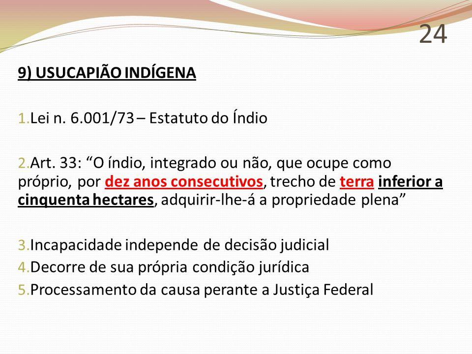"""24 9) USUCAPIÃO INDÍGENA 1. Lei n. 6.001/73 – Estatuto do Índio 2. Art. 33: """"O índio, integrado ou não, que ocupe como próprio, por dez anos consecuti"""