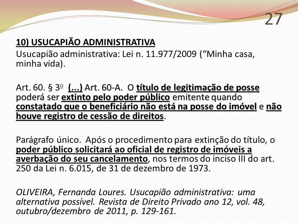 """27 10) USUCAPIÃO ADMINISTRATIVA Usucapião administrativa: Lei n. 11.977/2009 (""""Minha casa, minha vida). Art. 60-A. O título de legitimação de posse po"""