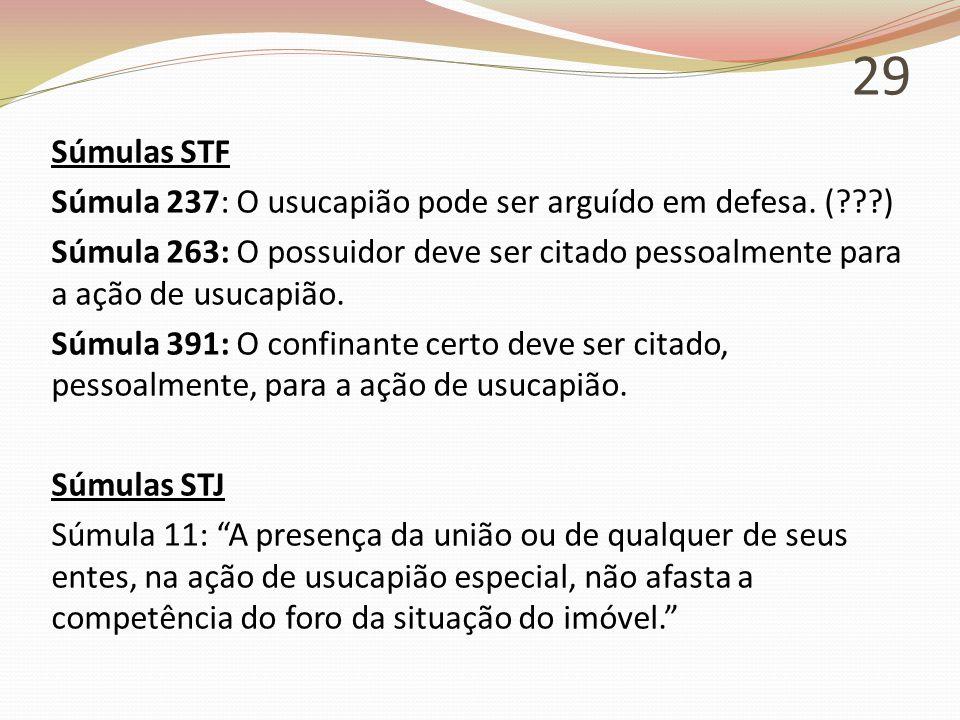 29 Súmulas STF Súmula 237: O usucapião pode ser arguído em defesa. (???) Súmula 263: O possuidor deve ser citado pessoalmente para a ação de usucapião