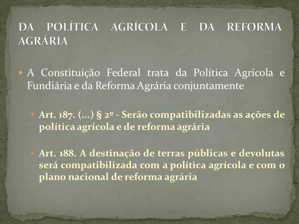 A Constituição Federal trata da Política Agrícola e Fundiária e da Reforma Agrária conjuntamente Art. 187. (...) § 2º - Serão compatibilizadas as açõe
