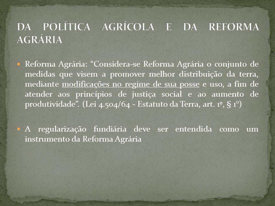 Reforma Agrária: Considera-se Reforma Agrária o conjunto de medidas que visem a promover melhor distribuição da terra, mediante modificações no regime de sua posse e uso, a fim de atender aos princípios de justiça social e ao aumento de produtividade .
