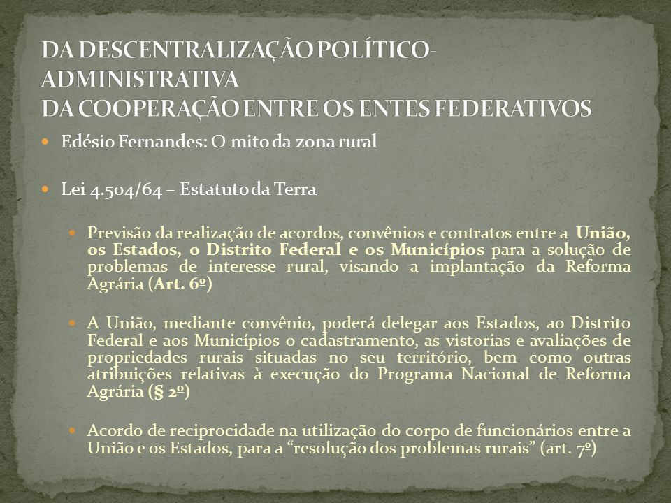 Edésio Fernandes: O mito da zona rural Lei 4.504/64 – Estatuto da Terra Previsão da realização de acordos, convênios e contratos entre a União, os Est