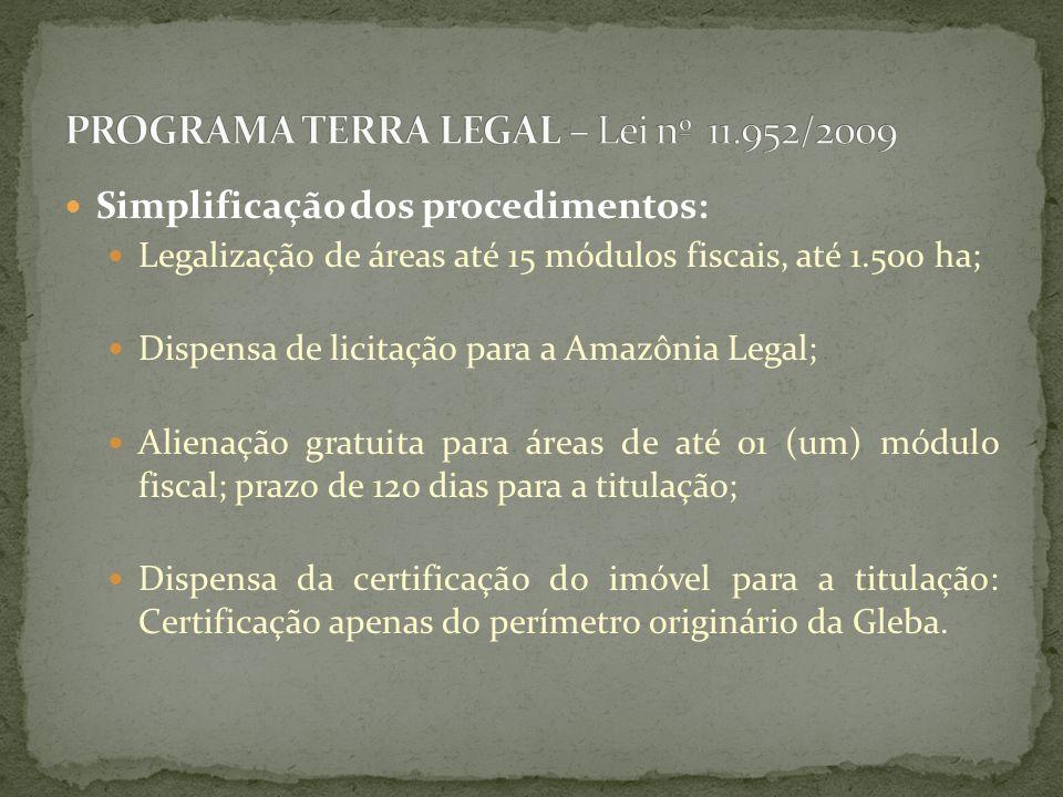 Simplificação dos procedimentos: Legalização de áreas até 15 módulos fiscais, até 1.500 ha; Dispensa de licitação para a Amazônia Legal; Alienação gratuita para áreas de até 01 (um) módulo fiscal; prazo de 120 dias para a titulação; Dispensa da certificação do imóvel para a titulação: Certificação apenas do perímetro originário da Gleba.