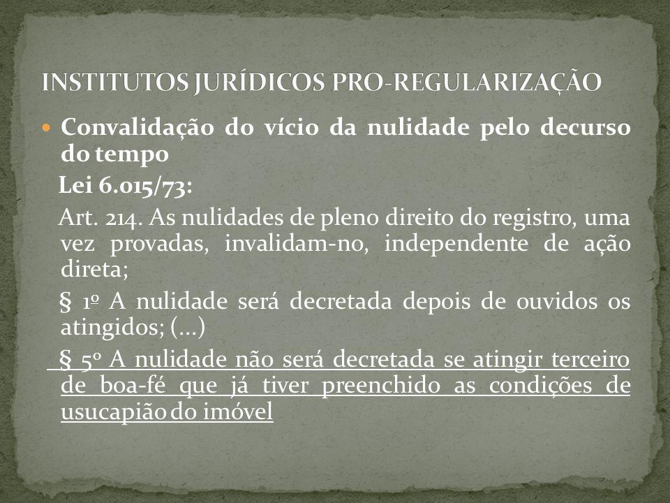 Convalidação do vício da nulidade pelo decurso do tempo Lei 6.015/73: Art. 214. As nulidades de pleno direito do registro, uma vez provadas, invalidam