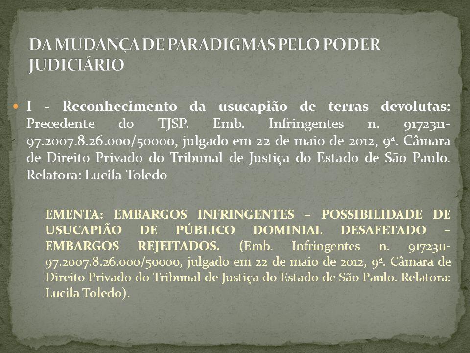 I - Reconhecimento da usucapião de terras devolutas: Precedente do TJSP. Emb. Infringentes n. 9172311- 97.2007.8.26.000/50000, julgado em 22 de maio d