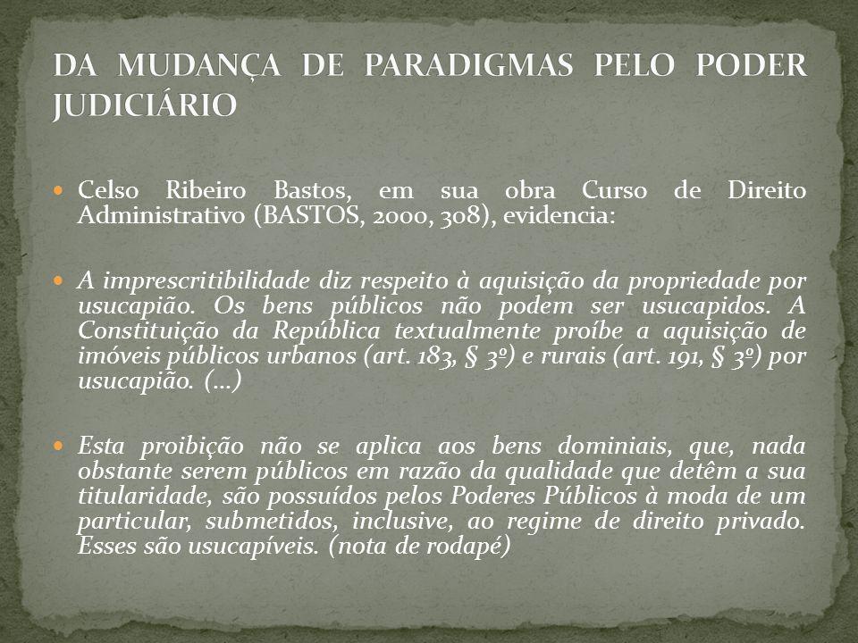 Celso Ribeiro Bastos, em sua obra Curso de Direito Administrativo (BASTOS, 2000, 308), evidencia: A imprescritibilidade diz respeito à aquisição da propriedade por usucapião.