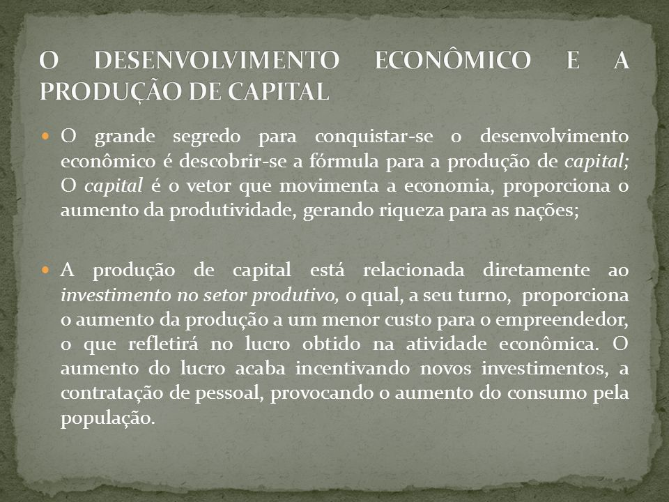 O grande segredo para conquistar-se o desenvolvimento econômico é descobrir-se a fórmula para a produção de capital; O capital é o vetor que movimenta