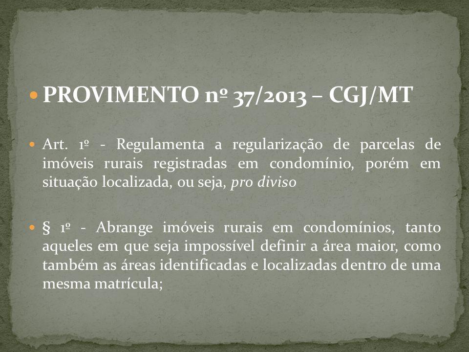 PROVIMENTO nº 37/2013 – CGJ/MT Art. 1º - Regulamenta a regularização de parcelas de imóveis rurais registradas em condomínio, porém em situação locali