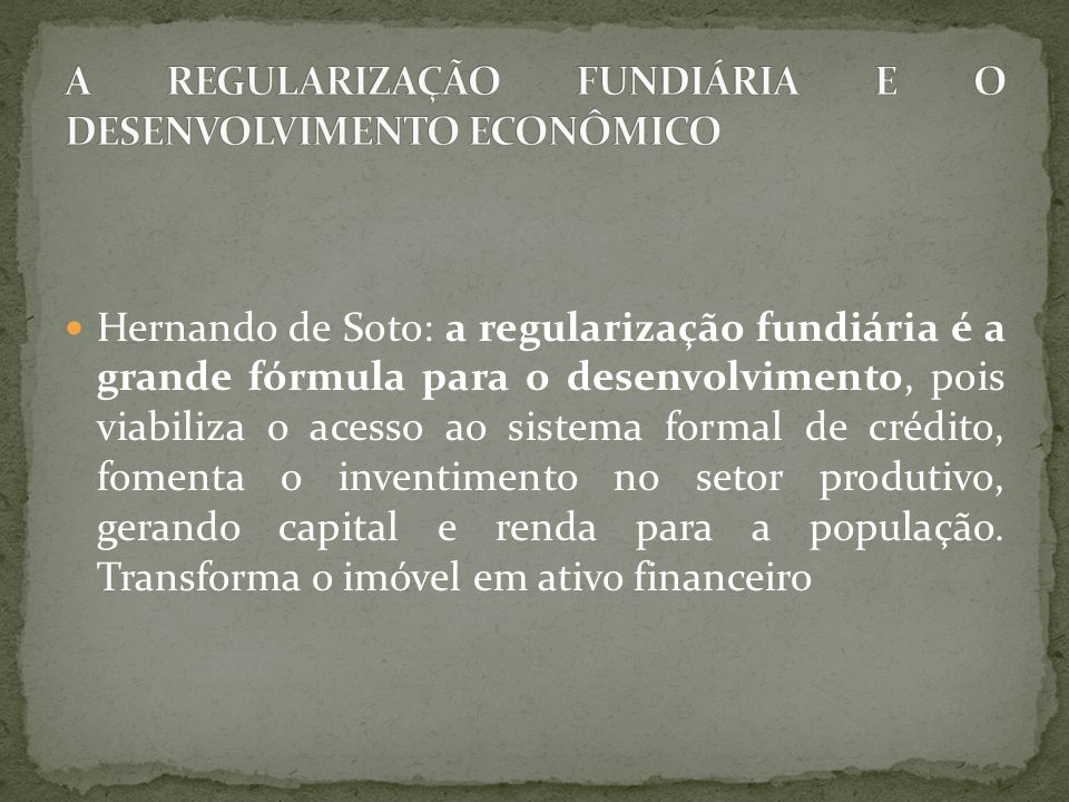 Hernando de Soto: a regularização fundiária é a grande fórmula para o desenvolvimento, pois viabiliza o acesso ao sistema formal de crédito, fomenta o