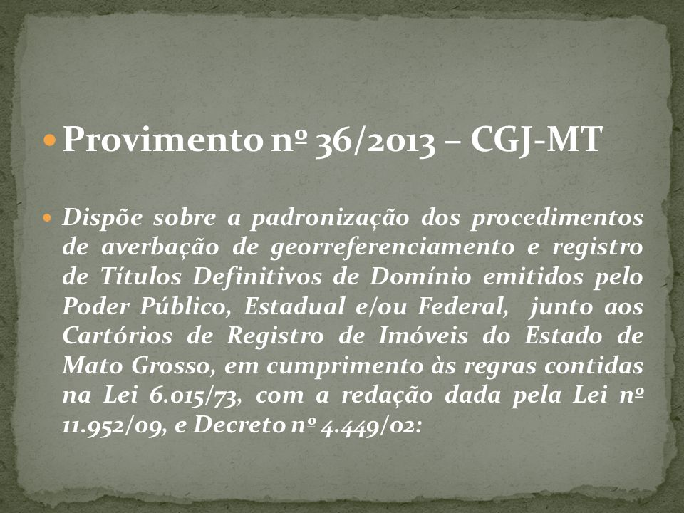 Provimento nº 36/2013 – CGJ-MT Dispõe sobre a padronização dos procedimentos de averbação de georreferenciamento e registro de Títulos Definitivos de Domínio emitidos pelo Poder Público, Estadual e/ou Federal, junto aos Cartórios de Registro de Imóveis do Estado de Mato Grosso, em cumprimento às regras contidas na Lei 6.015/73, com a redação dada pela Lei nº 11.952/09, e Decreto nº 4.449/02:
