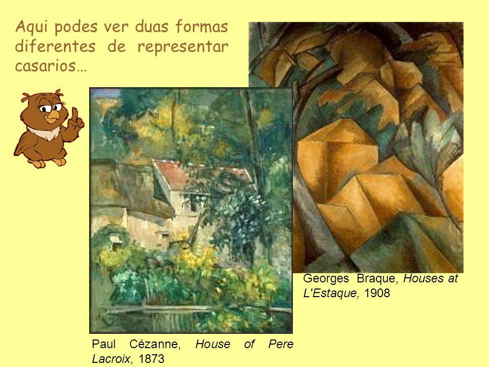 Aqui podes ver duas formas diferentes de representar casarios… Paul Cézanne, House of Pere Lacroix, 1873 Georges Braque, Houses at L'Estaque, 1908