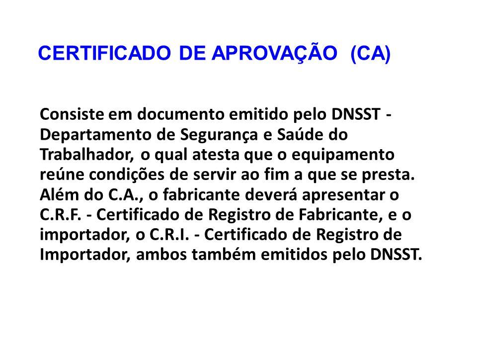 CERTIFICADO DE APROVAÇÃO (CA) Consiste em documento emitido pelo DNSST - Departamento de Segurança e Saúde do Trabalhador, o qual atesta que o equipamento reúne condições de servir ao fim a que se presta.