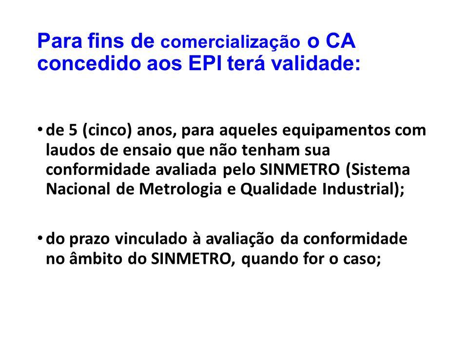 Para fins de comercialização o CA concedido aos EPI terá validade: de 5 (cinco) anos, para aqueles equipamentos com laudos de ensaio que não tenham su