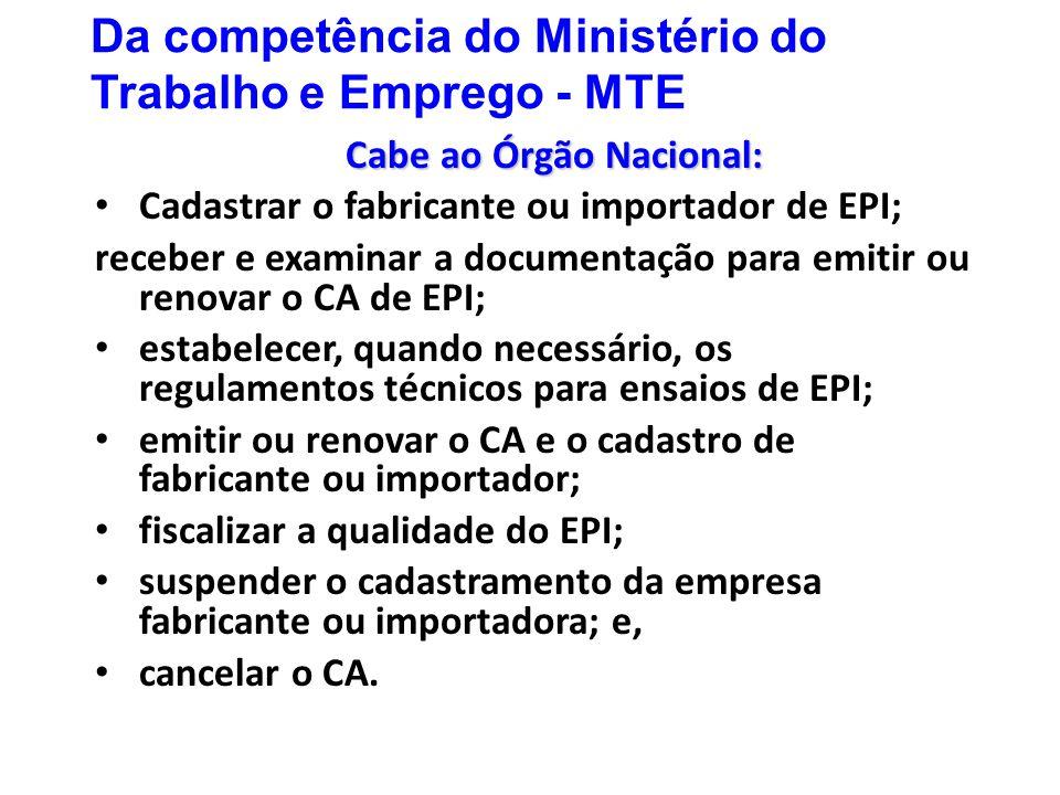 Da competência do Ministério do Trabalho e Emprego - MTE Cabe ao Órgão Nacional: Cadastrar o fabricante ou importador de EPI; receber e examinar a doc
