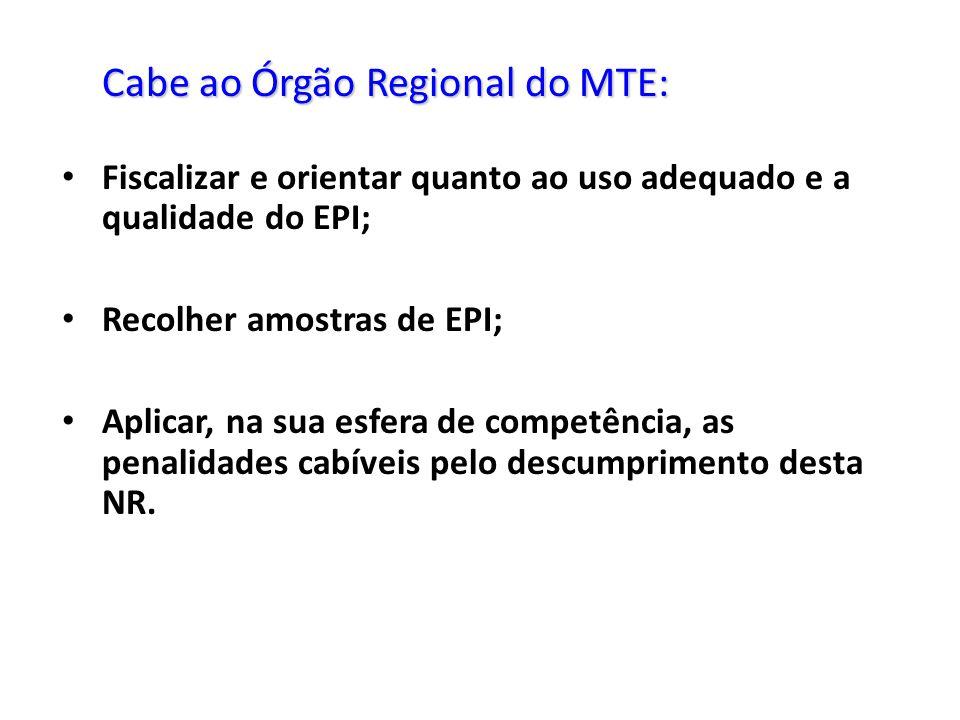 Cabe ao Órgão Regional do MTE: Fiscalizar e orientar quanto ao uso adequado e a qualidade do EPI; Recolher amostras de EPI; Aplicar, na sua esfera de competência, as penalidades cabíveis pelo descumprimento desta NR.