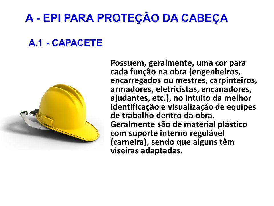 A - EPI PARA PROTEÇÃO DA CABEÇA A.1 - CAPACETE Possuem, geralmente, uma cor para cada função na obra (engenheiros, encarregados ou mestres, carpinteiros, armadores, eletricistas, encanadores, ajudantes, etc.), no intuito da melhor identificação e visualização de equipes de trabalho dentro da obra.