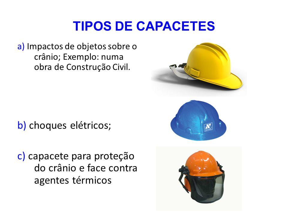 TIPOS DE CAPACETES a) Impactos de objetos sobre o crânio; Exemplo: numa obra de Construção Civil. b) choques elétricos; c) capacete para proteção do c