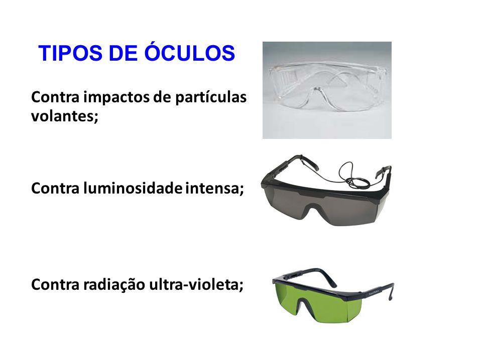 TIPOS DE ÓCULOS Contra impactos de partículas volantes; Contra luminosidade intensa; Contra radiação ultra-violeta;