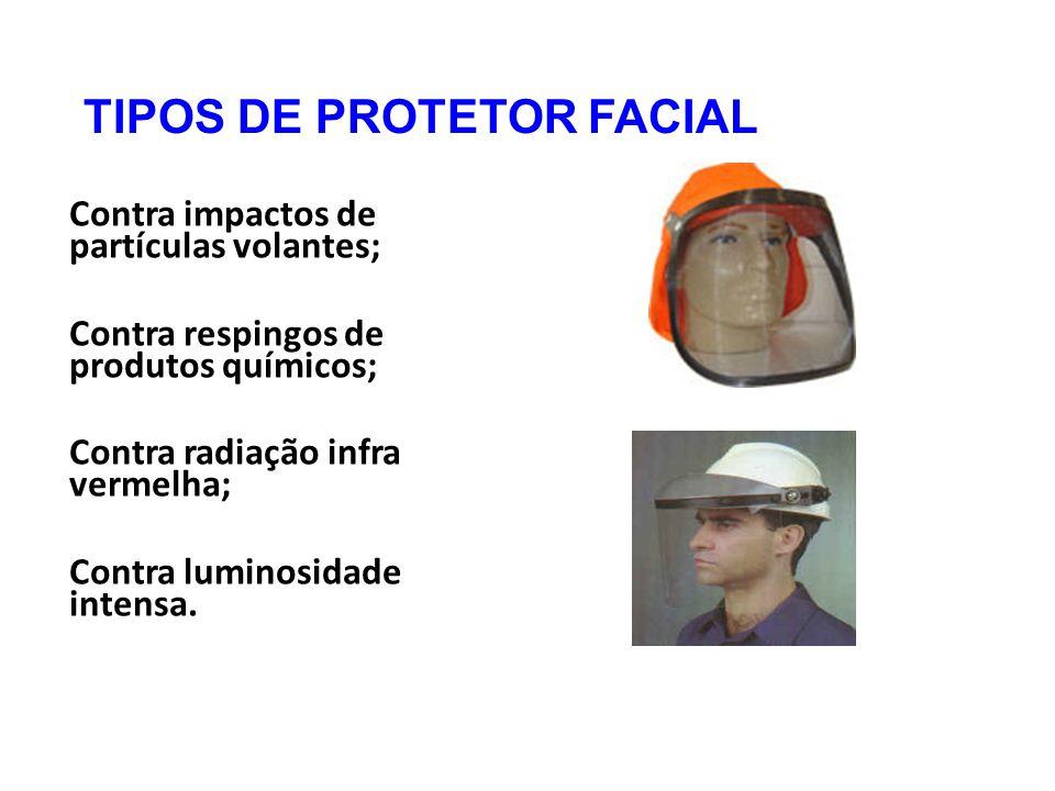 TIPOS DE PROTETOR FACIAL Contra impactos de partículas volantes; Contra respingos de produtos químicos; Contra radiação infra vermelha; Contra luminosidade intensa.